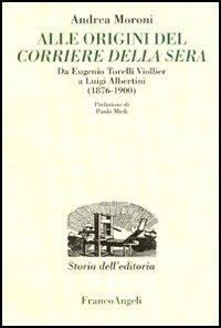 Alle origini del Corriere della Sera. Da Eugenio Torelli Violler a Luigi Albertini (1876-1900)