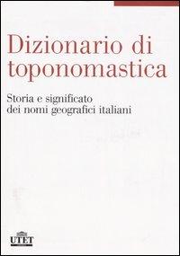 Dizionario di toponomastica. Storia e significato dei nomi geografici italiani